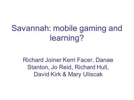 Savannah: mobile gaming and learning? Richard Joiner Kerri Facer, Danae Stanton, Jo Reid, Richard Hull, David Kirk & Mary Uliscak.