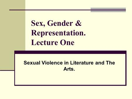 Sex, Gender & Representation. Lecture One Sexual Violence in Literature and The Arts.