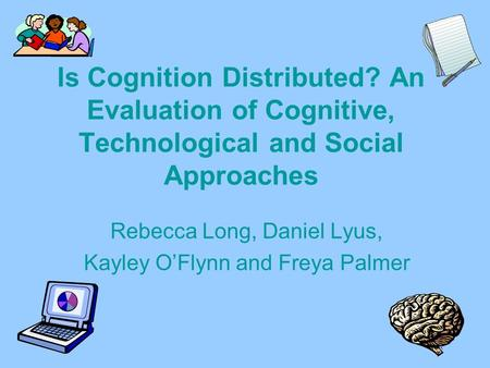 Is Cognition Distributed? An Evaluation of Cognitive, Technological and Social Approaches Rebecca Long, Daniel Lyus, Kayley OFlynn and Freya Palmer.
