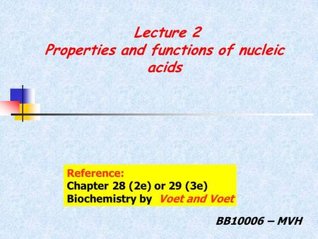 Lecture 2 Properties and functions of nucleic acids BB10006 – MVH Reference: Chapter 28 (2e) or 29 (3e) Biochemistry by Voet and Voet.
