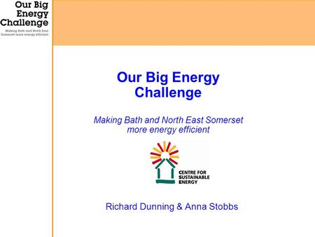 Richard Dunning & Anna Stobbs Our Big Energy Challenge Making Bath and North East Somerset more energy efficient.