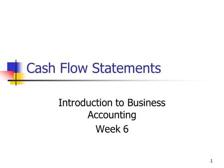 1 Cash Flow Statements Introduction to Business Accounting Week 6.