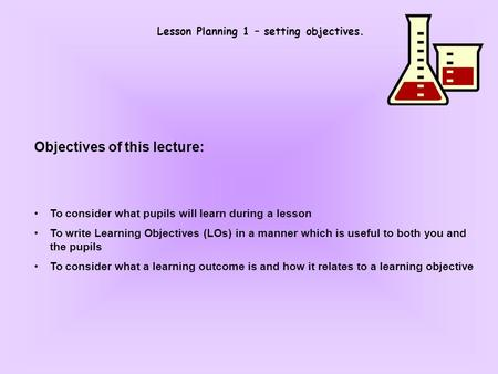 Lesson Planning 1 – setting objectives. Objectives of this lecture: To consider what pupils will learn during a lesson To write Learning Objectives (LOs)