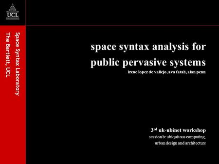 Space Syntax Laboratory The Bartlett, UCL space syntax analysis for public pervasive systems irene lopez de vallejo, ava fatah, alan penn 3 rd uk-ubinet.