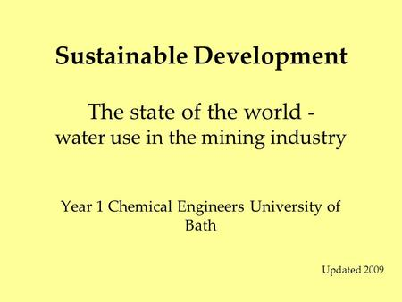 Sustainable Development Year 1 Chemical Engineers University of Bath The state of the world - water use in the mining industry Updated 2009.