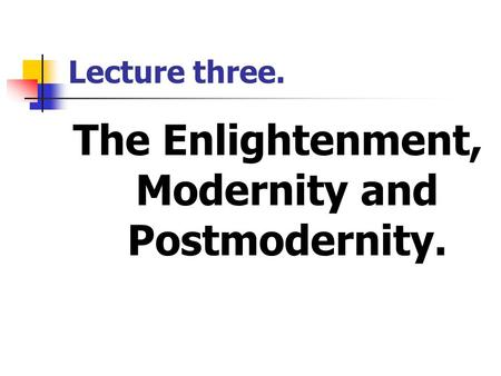 Lecture three. The Enlightenment, Modernity and Postmodernity.