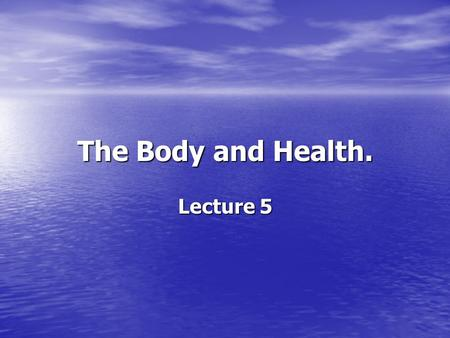 The Body and Health. Lecture 5.