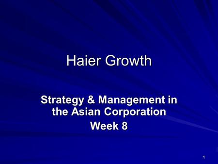 1 Haier Growth Strategy & Management in the Asian Corporation Week 8.