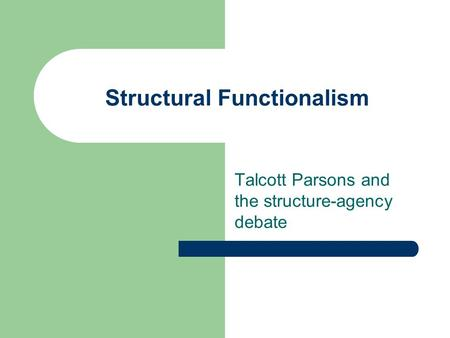 Structural Functionalism Talcott Parsons and the structure-agency debate.