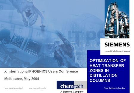 Your Success is Our Goal www.siemens.com/itps1 www.chemtech.com.br OPTIMIZATION OF HEAT TRANSFER ZONES IN DISTILLATION COLUMNS X International PHOENICS.
