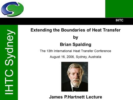 IHTC IHTC Sydney Extending the Boundaries of Heat Transfer by Brian Spalding The 13th International Heat Transfer Conference August 16, 2006, Sydney, Australia.