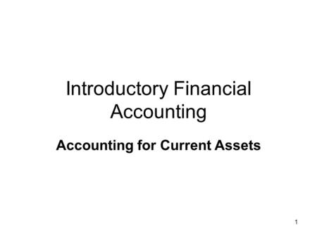 1 Introductory Financial Accounting Accounting for Current Assets.