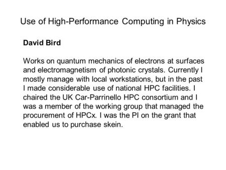Use of High-Performance Computing in Physics David Bird Works on quantum mechanics of electrons at surfaces and electromagnetism of photonic crystals.