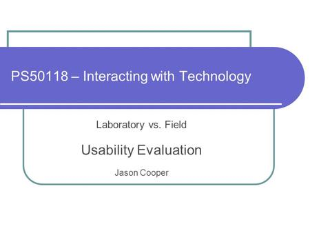 PS50118 – Interacting with Technology Laboratory vs. Field Usability Evaluation Jason Cooper.