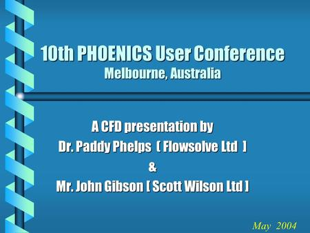 10th PHOENICS User Conference Melbourne, Australia A CFD presentation by Dr. Paddy Phelps ( Flowsolve Ltd ] & Mr. John Gibson [ Scott Wilson Ltd ] May.