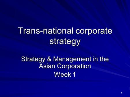 1 Trans-national corporate strategy Strategy & Management in the Asian Corporation Week 1.
