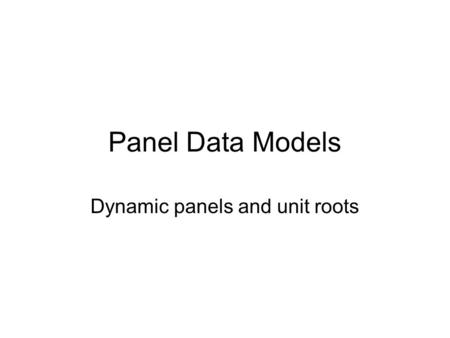 Panel Data Models Dynamic panels and unit roots. Introduction To describe the dynamic panel and motivate its use (This is mostly a practical guide to.
