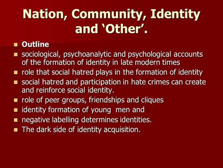 Nation, Community, Identity and Other. Outline Outline sociological, psychoanalytic and psychological accounts of the formation of identity in late modern.