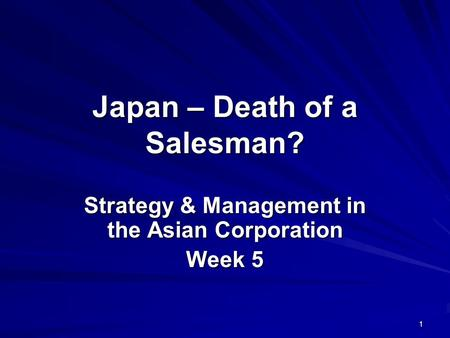 1 Japan – Death of a Salesman? Strategy & Management in the Asian Corporation Week 5.
