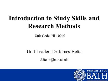 Introduction to Study Skills and Research Methods Unit Leader: Dr James Betts Unit Code: HL10040