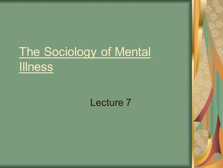 The Sociology of Mental Illness Lecture 7. Overview problematic nature of the data question around what counts as a mental illness or disorder mental.