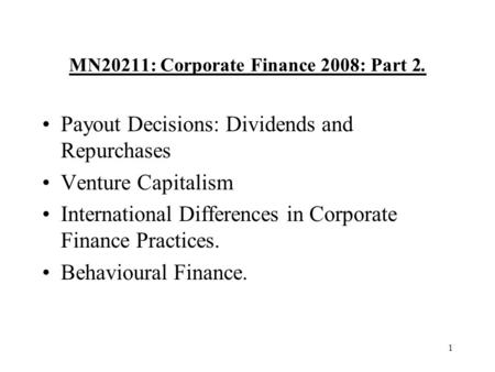 1 MN20211: Corporate Finance 2008: Part 2. Payout Decisions: Dividends and Repurchases Venture Capitalism International Differences in Corporate Finance.