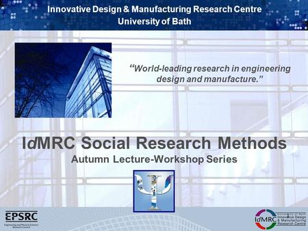 Innovative Design & Manufacturing Research Centre University of Bath World-leading research in engineering design and manufacture. 1 IdMRC Social Research.