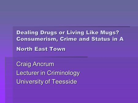 Dealing Drugs or Living Like Mugs? Consumerism, Crime and Status in A North East Town Craig Ancrum Lecturer in Criminology University of Teesside.