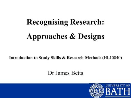 Recognising Research: Approaches & Designs Introduction to Study Skills & Research Methods (HL10040) Dr James Betts.