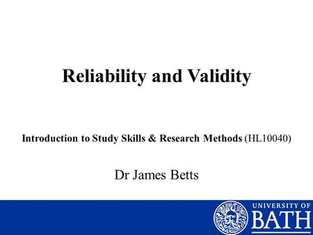 Reliability and Validity Introduction to Study Skills & Research Methods (HL10040) Dr James Betts.