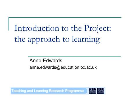 Introduction to the Project: the approach to learning Anne Edwards