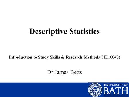 Descriptive Statistics Introduction to Study Skills & Research Methods (HL10040) Dr James Betts.