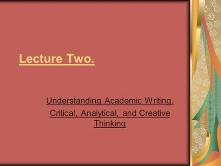 Lecture Two. Understanding Academic Writing. Critical, Analytical, and Creative Thinking.
