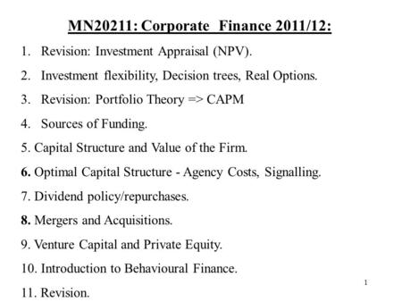 1 MN20211: Corporate Finance 2011/12: 1.Revision: Investment Appraisal (NPV). 2.Investment flexibility, Decision trees, Real Options. 3.Revision: Portfolio.