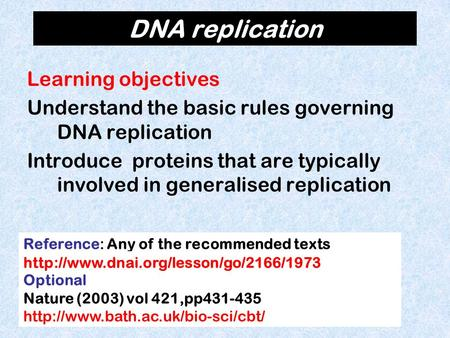 DNA replication Learning objectives Understand the basic rules governing DNA replication Introduce proteins that are typically involved in generalised.