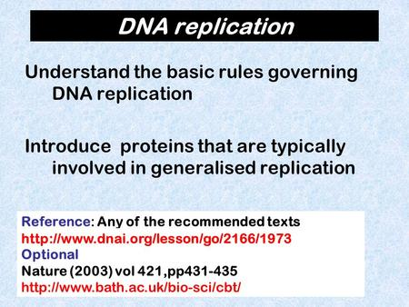 DNA replication Understand the basic rules governing DNA replication Introduce proteins that are typically involved in generalised replication Reference: