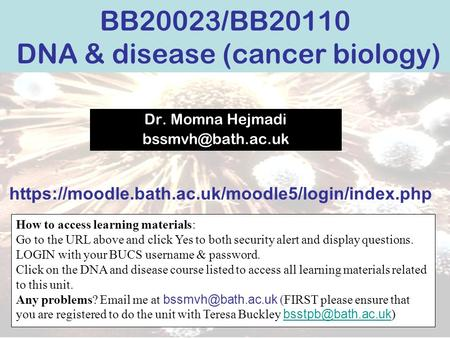 BB20023/BB20110 DNA & disease (cancer biology) Dr. Momna Hejmadi How to access learning materials: Go to the URL above and click Yes.