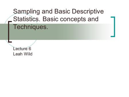 Sampling and Basic Descriptive Statistics. Basic concepts and Techniques. Lecture 6 Leah Wild.