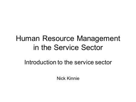 Human Resource Management in the Service Sector Introduction to the service sector Nick Kinnie.