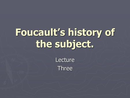 Foucaults history of the subject. LectureThree. Background. Early 1600s philosophy of Rene Descartes. Cogito Ergo Sum. Early 1600s philosophy of Rene.