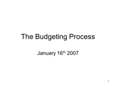 1 The Budgeting Process January 16 th 2007. 2 Lecture Objectives Explain how budgeting fits into the overall framework of decision-making, planning and.
