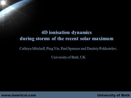 University of Bath 4D ionisation dynamics during storms of the recent solar maximum Cathryn Mitchell, Ping Yin, Paul Spencer and Dmitriy Pokhotelov, University.