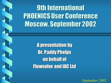 9th International PHOENICS User Conference Moscow, September 2002 A presentation by Dr. Paddy Phelps on behalf of Flowsolve and IAC Ltd September 2002.