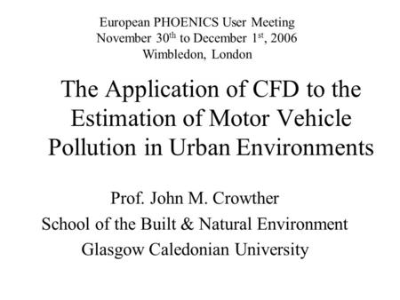 The Application of CFD to the Estimation of Motor Vehicle Pollution in Urban Environments Prof. John M. Crowther School of the Built & Natural Environment.