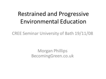 Restrained and Progressive Environmental Education CREE Seminar University of Bath 19/11/08 Morgan Phillips BecomingGreen.co.uk.