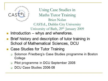 Using Case Studies in Maths Tutor Training Brien Nolan CASTeL, Dublin City University University of Bath, 29 th January 2009 Introduction – whys and wherefores.