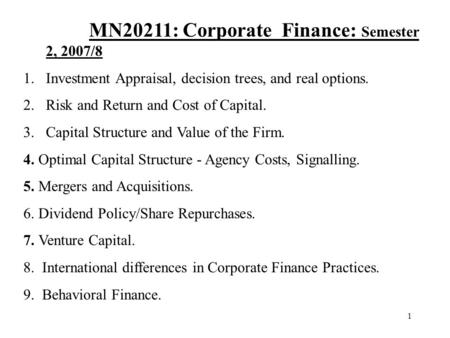 1 MN20211: Corporate Finance: Semester 2, 2007/8 1.Investment Appraisal, decision trees, and real options. 2.Risk and Return and Cost of Capital. 3.Capital.
