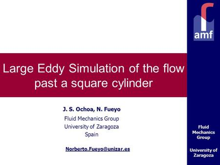Fluid Mechanics Group University of Zaragoza Large Eddy Simulation of the flow past a square cylinder J. S. Ochoa, N. Fueyo Fluid Mechanics Group University.