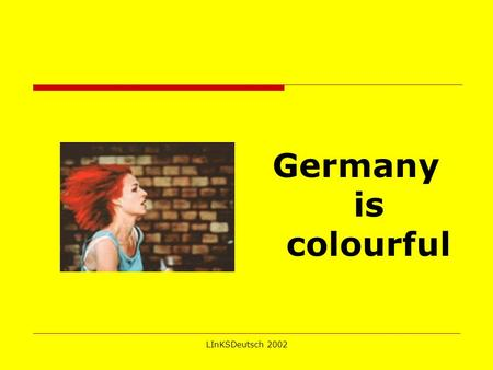 LInKSDeutsch 2002 Germany is colourful. LInKSDeutsch 2002 Everyone speaks English? 75% of the worlds population do not speak English.