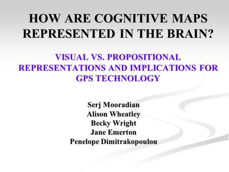 HOW ARE COGNITIVE MAPS REPRESENTED IN THE BRAIN? VISUAL VS. PROPOSITIONAL REPRESENTATIONS AND IMPLICATIONS FOR GPS TECHNOLOGY Serj Mooradian Alison Wheatley.